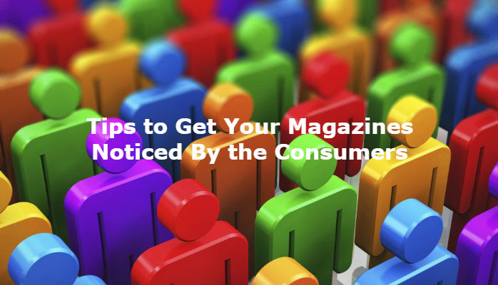 Tips To Get Your Magazines Noticed By The Consumers